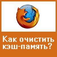 Как просмотреть  и очистить кэш-память браузера Mozilla Firefox